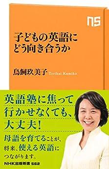 [鳥飼 玖美子]の子どもの英語にどう向き合うか (NHK出版新書)