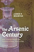 The Arsenic Century: How Victorian Britain was Poisoned at Home, Work, and Play by James C. Whorton(2011-07-14)