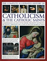 The Complete Illustrated History of Catholicism & The Catholic Saints: A Comprehensive Account of the History, Philosophy and Practice of Catholic Christianity and a Guide to the Most Significant Saints
