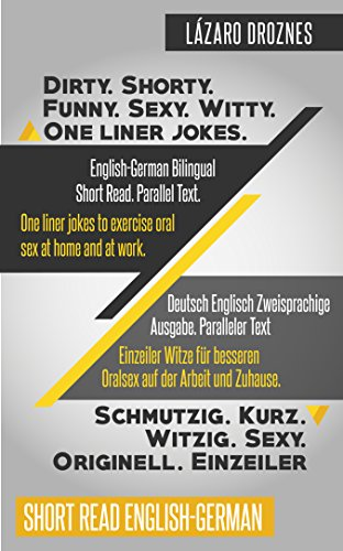 English-German Bilingual: DIRTY.SHORTY. FUNNY.SEXY. WITTY. ONE LINER JOKES: Short Read. Parallel Text. One liner jokes to exercise oral sex at home and at work. (English Edition)