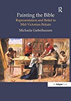 Painting the Bible: Representation and Belief in Mid-Victorian Britain (British Art and Visual Culture since 1750 New Readings)