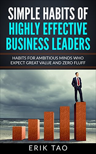 Simple habits of highly effective business leaders: Habits for ambitious minds who expect great value and zero fluff. (English Edition)