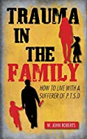 Trauma in the Family: How to Live With a Sufferer of P.t.s.d