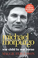 Michael Morpurgo: War Child to War Horse. by Maggie Fergusson