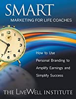 Smart Marketing for Life Coaches: How to Use Personal Branding to Amplify Earnings and Simplify Success
