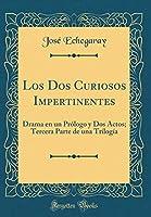 Los DOS Curiosos Impertinentes: Drama En Un Prólogo Y DOS Actos; Tercera Parte de Una Trilogía (Classic Reprint)