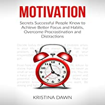 Motivation: Secrets Successful People Know to Achieve Better Focus, Good Habits and Overcome Procrastination and Distractions