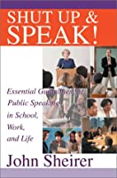 Shut Up and Speak: Essential Guidelines for Public Speaking in School, Work, and Life