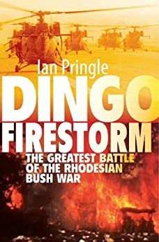 Dingo Firestorm: The Greatest Battle of the Rhodesian Bush War by [Pringle, Ian]