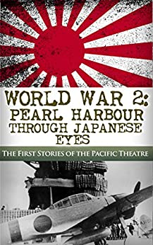 World War 2: Pearl Harbor Through Japanese Eyes: The First Stories of the Pacific Theatre (Pearl Harbor, World War 2, WW2, DDay, Battle of Midway, Pacific Theatre Book 1) by [Jenkins, Robert]
