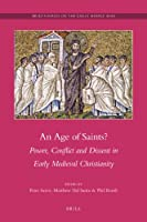An Age of Saints?: Power, Conflict and Dissent in Early Medieval Christianity (Brill's Series on the Early Middle Ages)