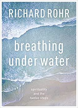Breathing Under Water: Spirituality And The Twelve Steps by [Rohr, Richard]