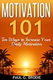 Motivation 101: Ten Ways to Increase Your Daily Motivation (Paul G. Brodie Seminar Series Book 1) (English Edition)