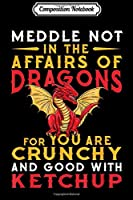 Composition Notebook: Meddle Not In The Affairs Of Dragons Funny Dragon Quote Gift  Journal/Notebook Blank Lined Ruled 6x9 100 Pages