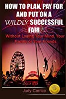 How to Plan Pay for and Put on a Wildly Successful Fair: Without Losing Your Mind, Your Family or Your Friends