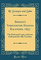 Swayne's Vereinigter Staaten Kalender, 1857: Fuer Stadt Und Land, Und Zum Gebrauch Fuer Alle Familien (Classic Reprint)