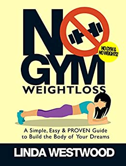 No Gym Weight Loss: A Simple, Easy & PROVEN Guide to Build the Body of Your Dreams with NO GYM & NO WEIGHTS! by [Westwood, Linda]