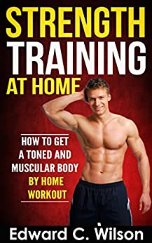 Strength Training at Home: How to Get a Toned and Muscular Body by Home Workout by [Wilson, Edward]