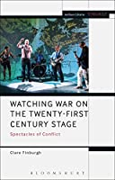 Watching War on the Twenty-First Century Stage: Spectacles of Conflict (Methuen Drama Engage)