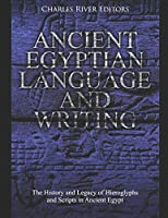 Ancient Egyptian Language and Writing: The History and Legacy of Hieroglyphs and Scripts in Ancient Egypt
