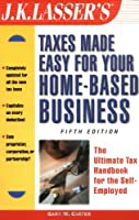 J.K. Lasser's Taxes Made Easy for Your Home-Based Business: The Ultimate Tax Handbook for the Self-Employed