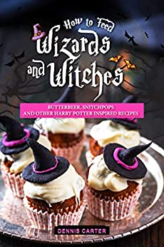 How to Feed Wizards and Witches: Butterbeer, Snitchpops And Other Harry Potter Inspired Recipes by [Carter, Dennis]