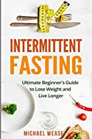 Intermittent Fasting: Ultimate Beginner's Guide to Lose Weight and Live Longer