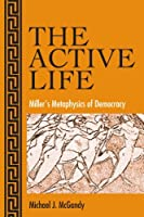The Active Life: Miller's Metaphysics Of Democracy (Suny Series in the Philosophy of the Social Sciences)