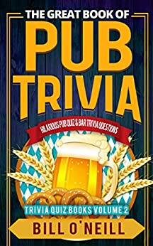 The Great Book of Pub Trivia: Hilarious Pub Quiz & Bar Trivia Questions (Trivia Quiz Books 2) by [O'Neill, Bill]