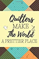 Quilters Make The World A Prettier Place: Gifts For Quilters: Blank Paperback Journal! Ideal For Sewing Notes, Measurements, Idea Journaling And More! Great Greeting Card Alternative! Includes Coloring Page!