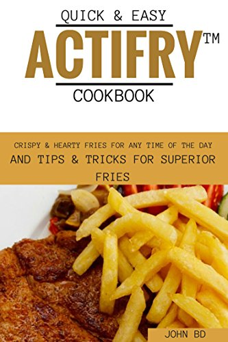 Quick and Easy Actifry Cookbook: Crispy and hearty fries for any time of the day, and tips and tricks for superior fries (English Edition)