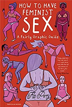 How to Have Feminist Sex: A Fairly Graphic Guide by [Perry, Flo]