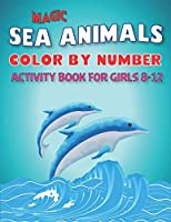 MAGIC AMAZING SEA ANIMALS COLOR BY NUMBER ACTIVITY BOOK FOR GIRLS AGES 8-12: 50 Cute Animals Under the Sea by Fun, Cute, Easy & Relaxing Coloring Book for Toddlers, Boys & Girls ... (My First Sea Animals Activity workbook with coloring pages For Kids)