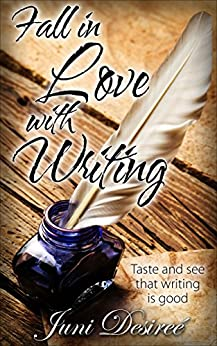 Fall in Love with Writing: Taste and see that writing is good by [Desireé, Juni]