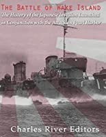 The Battle of Wake Island: The History of the Japanese Invasion Launched in Conjunction With the Attack on Pearl Harbor