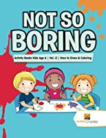 Not So Boring: Activity Books Kids Age 6 Vol -2 How to Draw & Coloring