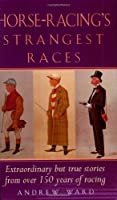 Horse-Racing's Strangest Races: Extraordinary but True Stories from over 150 Years of Racing History (Strangest Series)