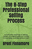The 8-Step Professional Selling Process: A complete roadmap to selling higher volumes at premium prices in a complex business environment