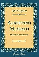 Albertino Mussato: Studio Storico E Letterario (Classic Reprint)