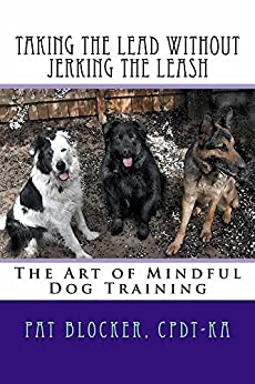 Taking the Lead without Jerking the Leash: The Art of Mindful Dog Training by [Blocker, Pat]