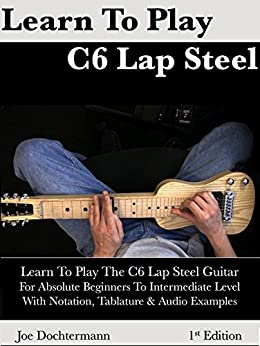 [Dochtermann, Joe]のLearn To Play C6 Lap Steel Guitar - For Absolute Beginner to Intermediate Level (English Edition)