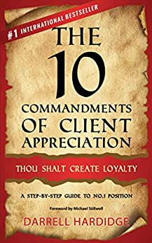 The 10 Commandments of Client Appreciation: Thou Shalt Create Loyalty - A Step-by-Step Guide to No. 1 Position by [Hardidge, Darrell]