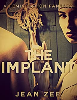 [Zee, Jean]のThe Implant: A Forced Feminization Nightmare (English Edition)