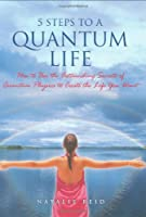 5 Steps to a Quantum Life: How to Use the Astounding Secrets of Quantum Physics to Create the Life You Want
