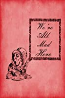 We're All Mad Here (Alice in Wonderland Notebook Journals - Red Collection)