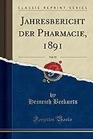 Jahresbericht Der Pharmacie, 1891, Vol. 51 (Classic Reprint)