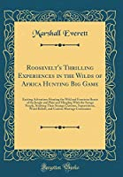 Roosevelt's Thrilling Experiences in the Wilds of Africa Hunting Big Game: Exciting Adventures Hunting the Wild and Ferocious Beasts of the Jungle and Plain and Mingling with the Savage People, Studying Their Strange Customs, Superstitions, Weird Beliefs,