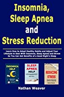 Insomnia, Sleep Apnea and Stress Reduction: Learn How to Adopt Healthy Habits and Adjust Your Lifestyle to Deal With Insomnia, Sleep Apnea and Stress So You Can Get Benefits of a Good Night's Sleep