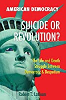 American Democracy Suicide or Revolution: The Life and Death Struggle Between Democracy and Despotism