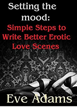 Setting the Mood: Simple Steps to Write Better Erotic Love Scenes by [Adams, Eve]